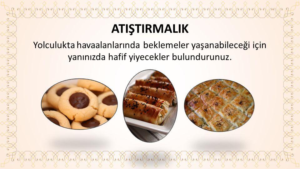 ATIŞTIRMALIK Yolculukta havaalanlarında beklemeler yaşanabileceği için yanınızda hafif yiyecekler bulundurunuz.