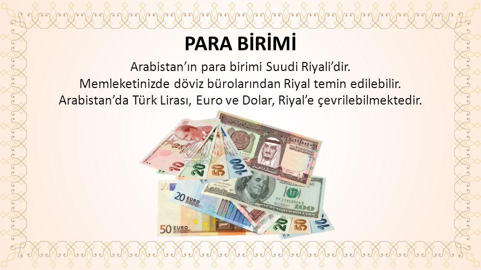 PARA BİRİMİ Arabistan'ın para birimi Suudi Riyali'dir.