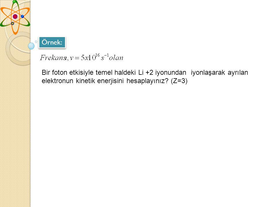 Örnek: Bir foton etkisiyle temel haldeki Li +2 iyonundan iyonlaşarak ayrılan elektronun kinetik enerjisini hesaplayınız.