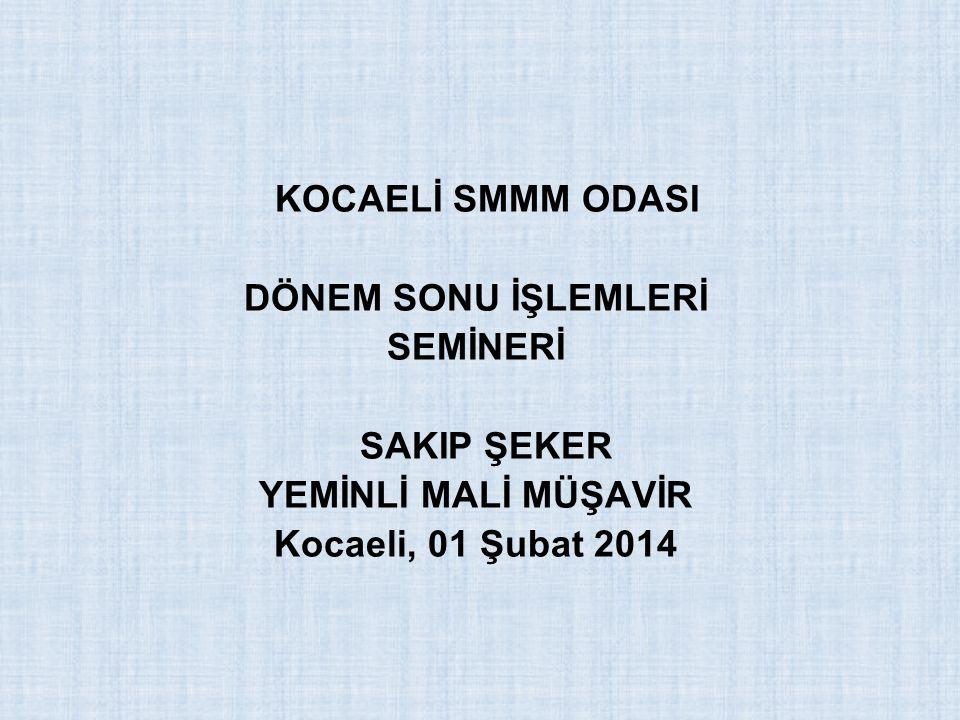 KOCAELİ SMMM ODASI DÖNEM SONU İŞLEMLERİ SEMİNERİ SAKIP ŞEKER YEMİNLİ MALİ MÜŞAVİR Kocaeli, 01 Şubat 2014