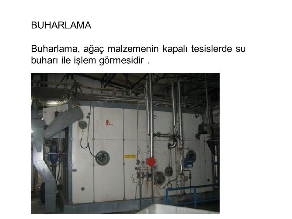BUHARLAMA Buharlama, ağaç malzemenin kapalı tesislerde su buharı ile işlem görmesidir .