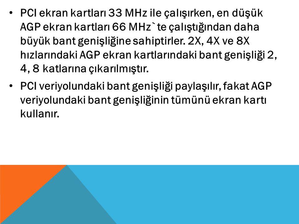 PCI ekran kartları 33 MHz ile çalışırken, en düşük AGP ekran kartları 66 MHz`te çalıştığından daha büyük bant genişliğine sahiptirler. 2X, 4X ve 8X hızlarındaki AGP ekran kartlarındaki bant genişliği 2, 4, 8 katlarına çıkarılmıştır.