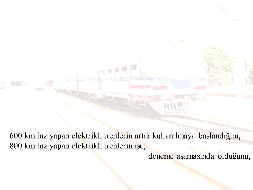 600 km hız yapan elektrikli trenlerin artık kullanılmaya başlandığını, 800 km hız yapan elektrikli trenlerin ise;