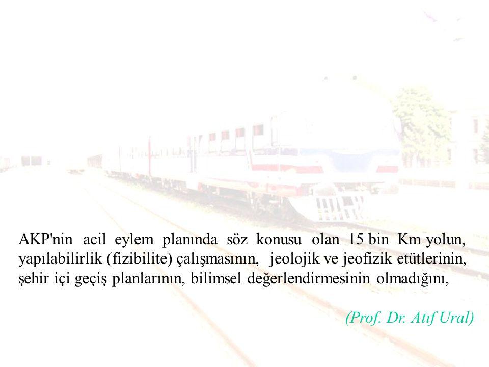 AKP nin acil eylem planında söz konusu olan 15 bin Km yolun, yapılabilirlik (fizibilite) çalışmasının, jeolojik ve jeofizik etütlerinin, şehir içi geçiş planlarının, bilimsel değerlendirmesinin olmadığını,