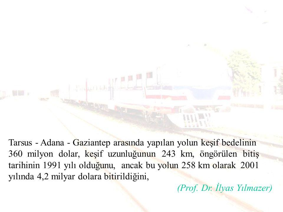 Tarsus - Adana - Gaziantep arasında yapılan yolun keşif bedelinin 360 milyon dolar, keşif uzunluğunun 243 km, öngörülen bitiş tarihinin 1991 yılı olduğunu, ancak bu yolun 258 km olarak 2001 yılında 4,2 milyar dolara bitirildiğini,