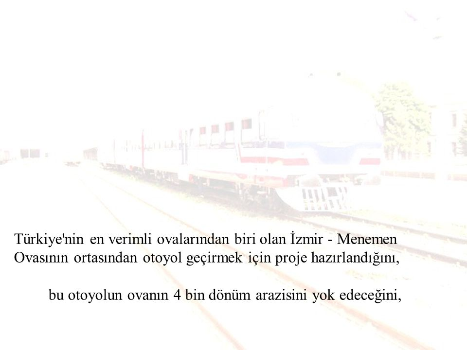 Türkiye nin en verimli ovalarından biri olan İzmir - Menemen Ovasının ortasından otoyol geçirmek için proje hazırlandığını,