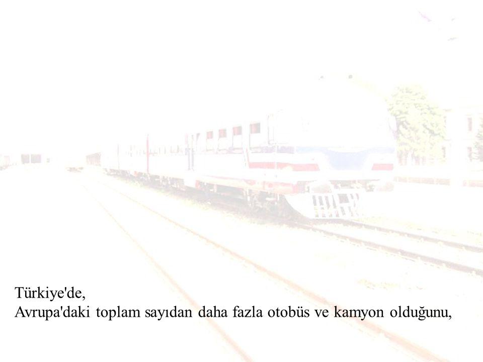 Türkiye de, Avrupa daki toplam sayıdan daha fazla otobüs ve kamyon olduğunu,