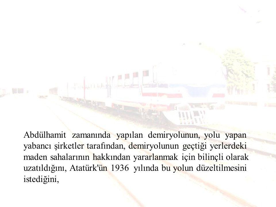 Abdülhamit zamanında yapılan demiryolunun, yolu yapan yabancı şirketler tarafından, demiryolunun geçtiği yerlerdeki maden sahalarının hakkından yararlanmak için bilinçli olarak uzatıldığını, Atatürk ün 1936 yılında bu yolun düzeltilmesini istediğini,