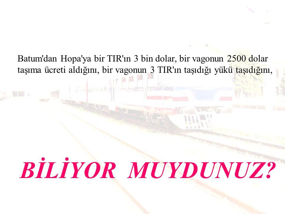 Batum dan Hopa ya bir TIR ın 3 bin dolar, bir vagonun 2500 dolar taşıma ücreti aldığını, bir vagonun 3 TIR ın taşıdığı yükü taşıdığını,