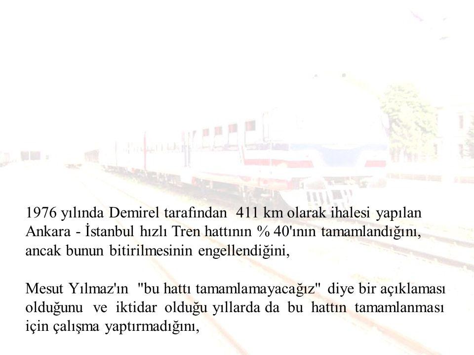 1976 yılında Demirel tarafından 411 km olarak ihalesi yapılan Ankara - İstanbul hızlı Tren hattının % 40 ının tamamlandığını, ancak bunun bitirilmesinin engellendiğini,