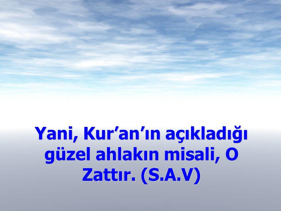 Yani, Kur'an'ın açıkladığı güzel ahlakın misali, O Zattır. (S.A.V)