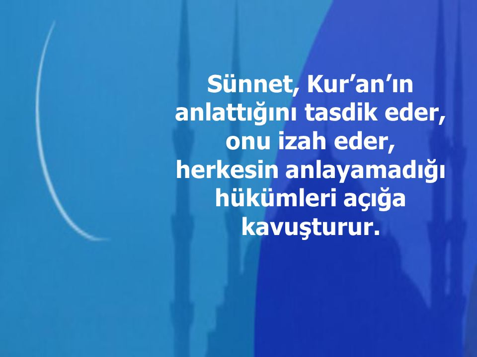 Sünnet, Kur'an'ın anlattığını tasdik eder, onu izah eder, herkesin anlayamadığı hükümleri açığa kavuşturur.