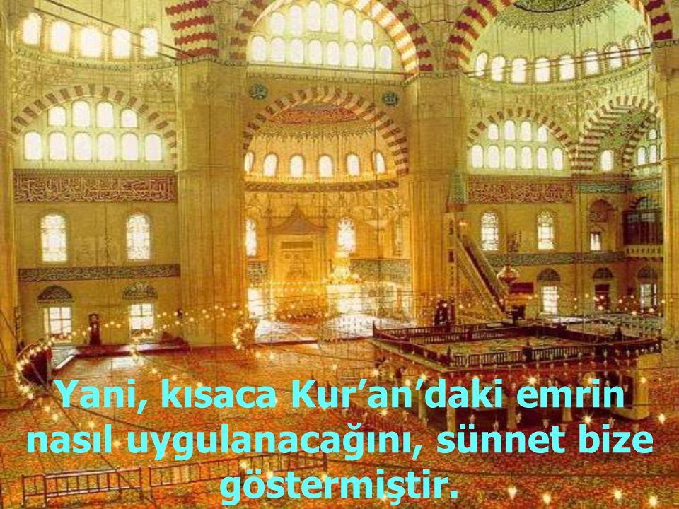 Yani, kısaca Kur'an'daki emrin nasıl uygulanacağını, sünnet bize göstermiştir.
