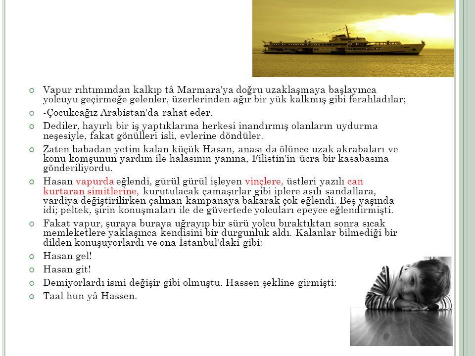 Vapur rıhtımından kalkıp tâ Marmara ya doğru uzaklaşmaya başlayınca yolcuyu geçirmeğe gelenler, üzerlerinden ağır bir yük kalkmış gibi ferahladılar;