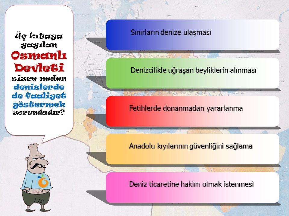 Üç kıtaya yayılan Osmanlı Devleti sizce neden denizlerde de faaliyet göstermek zorundadır