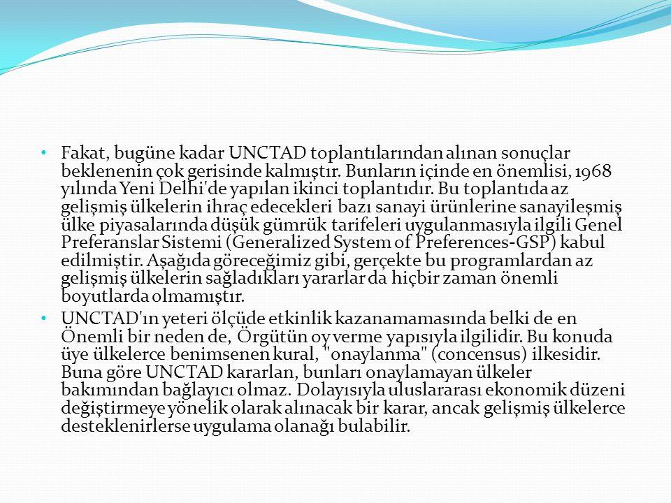 Fakat, bugüne kadar UNCTAD toplantılarından alınan sonuçlar beklenenin çok gerisinde kalmıştır. Bunların içinde en önemlisi, 1968 yılında Yeni Delhi de yapılan ikinci toplantıdır. Bu toplantıda az gelişmiş ülkelerin ihraç edecekleri bazı sanayi ürünlerine sanayileşmiş ülke piyasalarında düşük gümrük tarifeleri uygulanmasıyla ilgili Genel Preferanslar Sistemi (Generalized System of Preferences-GSP) kabul edilmiştir. Aşağıda göreceğimiz gibi, gerçekte bu programlardan az gelişmiş ülkelerin sağladıkları yararlar da hiçbir zaman önemli boyutlarda olmamıştır.