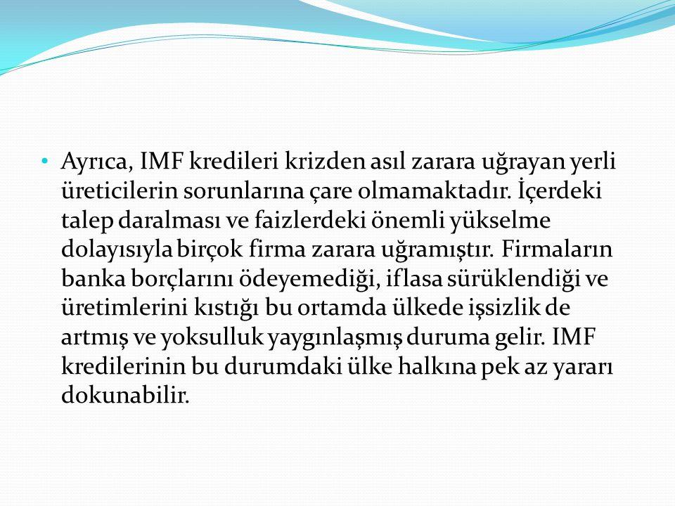 Ayrıca, IMF kredileri krizden asıl zarara uğrayan yerli üreticilerin sorunlarına çare olmamaktadır.