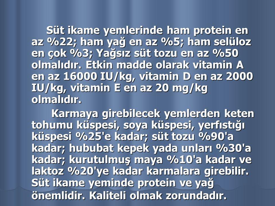 Süt ikame yemlerinde ham protein en az %22; ham yağ en az %5; ham selüloz en çok %3; Yağsız süt tozu en az %50 olmalıdır. Etkin madde olarak vitamin A en az 16000 IU/kg, vitamin D en az 2000 IU/kg, vitamin E en az 20 mg/kg olmalıdır.