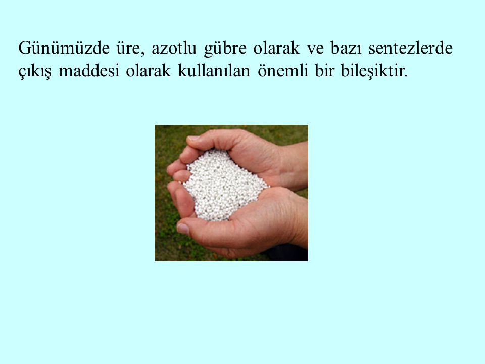 Günümüzde üre, azotlu gübre olarak ve bazı sentezlerde çıkış maddesi olarak kullanılan önemli bir bileşiktir.