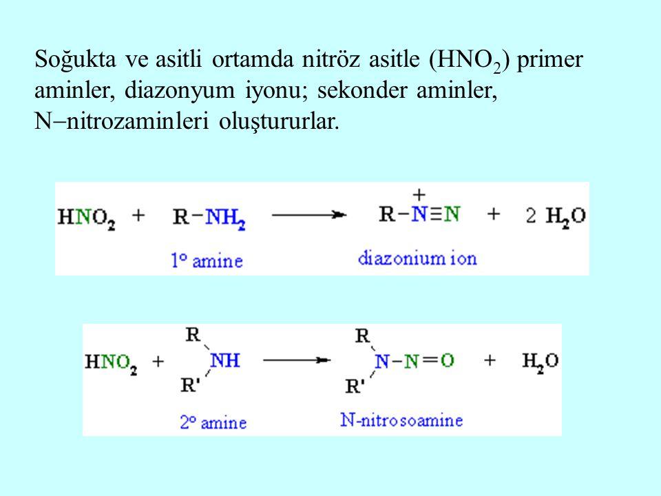 Soğukta ve asitli ortamda nitröz asitle (HNO2) primer aminler, diazonyum iyonu; sekonder aminler, Nnitrozaminleri oluştururlar.
