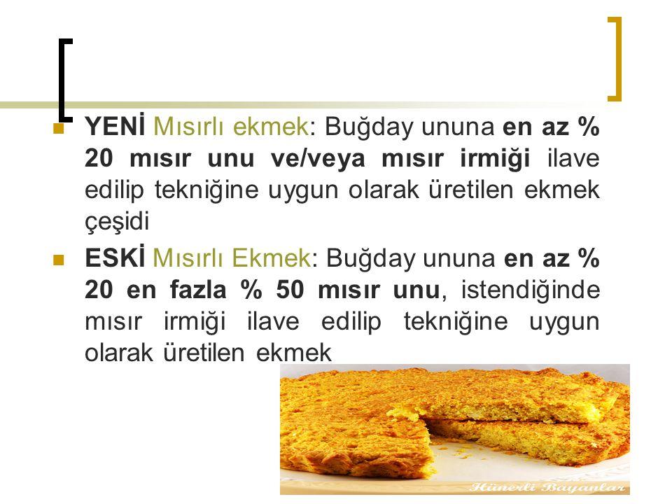 YENİ Mısırlı ekmek: Buğday ununa en az % 20 mısır unu ve/veya mısır irmiği ilave edilip tekniğine uygun olarak üretilen ekmek çeşidi
