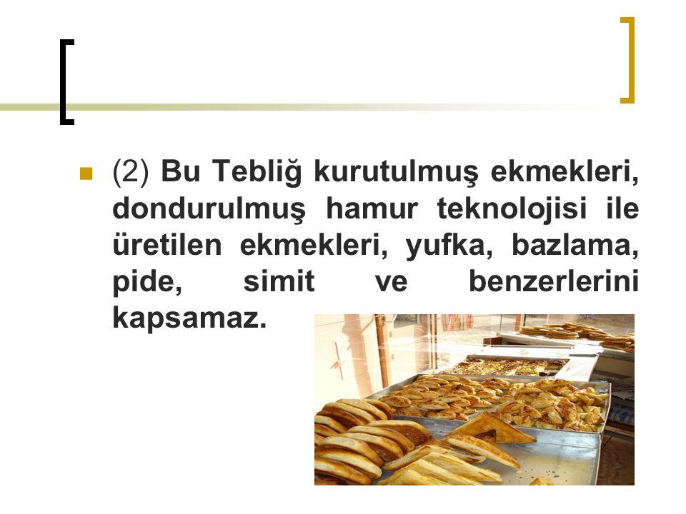 (2) Bu Tebliğ kurutulmuş ekmekleri, dondurulmuş hamur teknolojisi ile üretilen ekmekleri, yufka, bazlama, pide, simit ve benzerlerini kapsamaz.