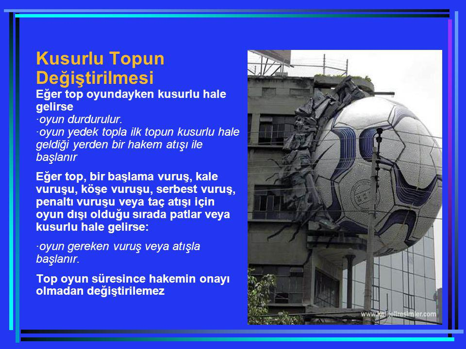 Kusurlu Topun Değiştirilmesi Eğer top oyundayken kusurlu hale gelirse ·oyun durdurulur. ·oyun yedek topla ilk topun kusurlu hale geldiği yerden bir hakem atışı ile başlanır