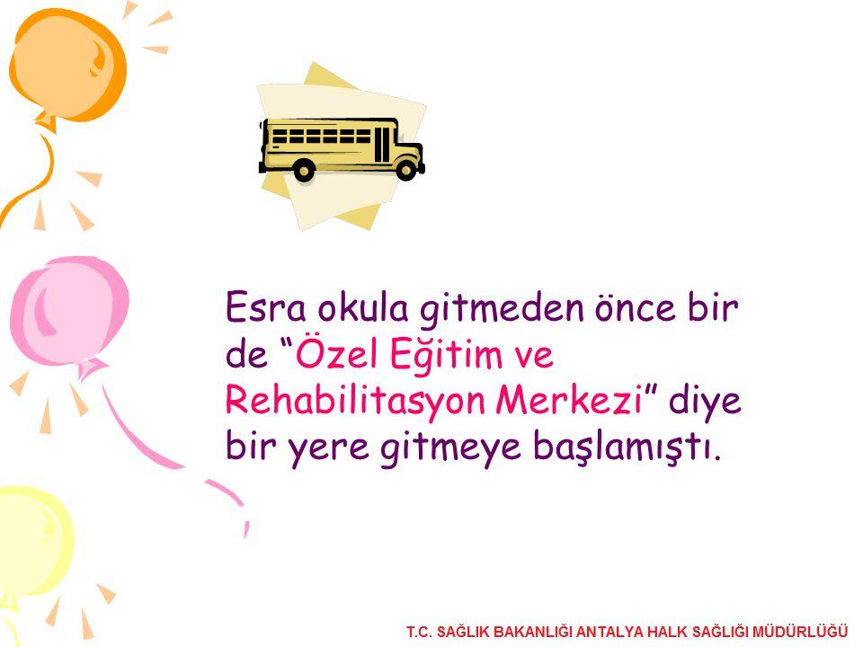 Esra okula gitmeden önce bir de Özel Eğitim ve Rehabilitasyon Merkezi diye bir yere gitmeye başlamıştı.