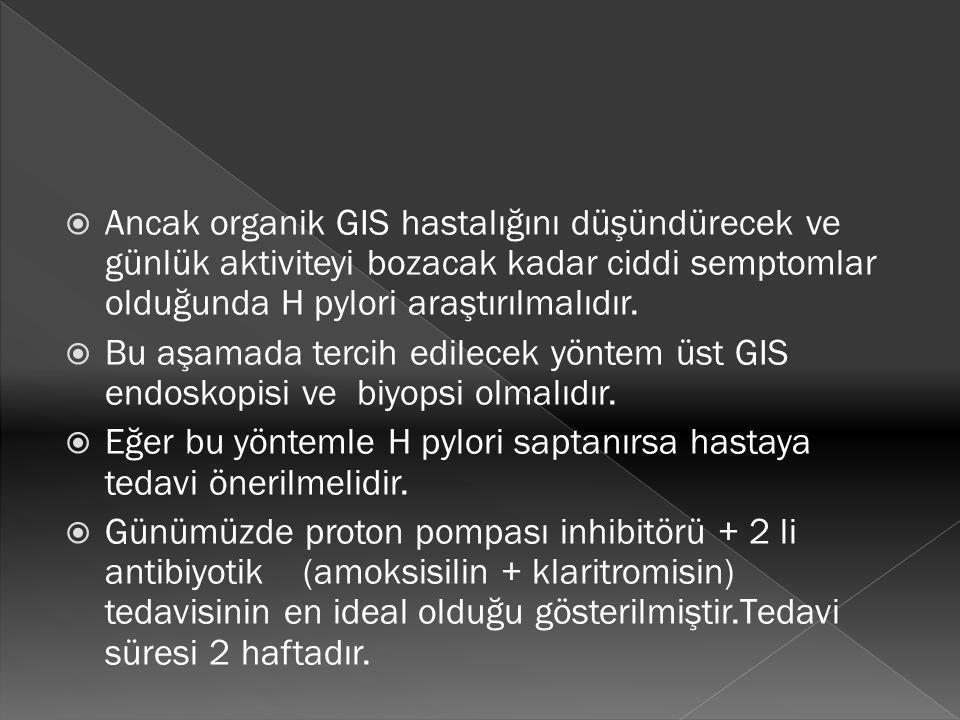 Ancak organik GIS hastalığını düşündürecek ve günlük aktiviteyi bozacak kadar ciddi semptomlar olduğunda H pylori araştırılmalıdır.