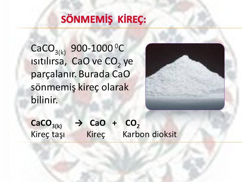 SÖNMEMİŞ KİREÇ: CaCO3(k) 900-1000 0C ısıtılırsa, CaO ve CO2 ye parçalanır. Burada CaO sönmemiş kireç olarak bilinir.