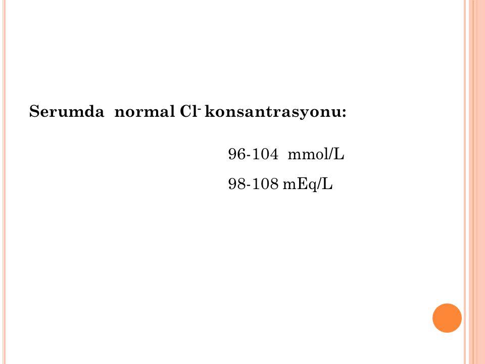 Serumda normal Cl- konsantrasyonu: 96-104 mmol/L 98-108 mEq/L