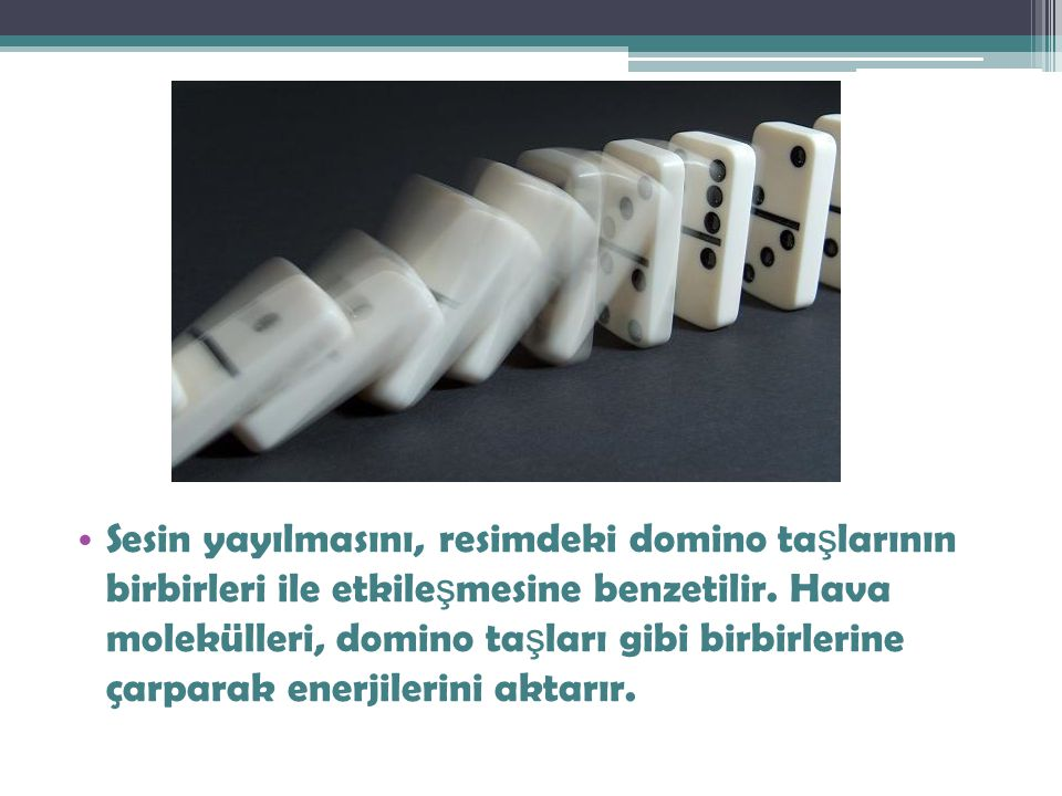 Sesin yayılmasını, resimdeki domino taşlarının birbirleri ile etkileşmesine benzetilir.