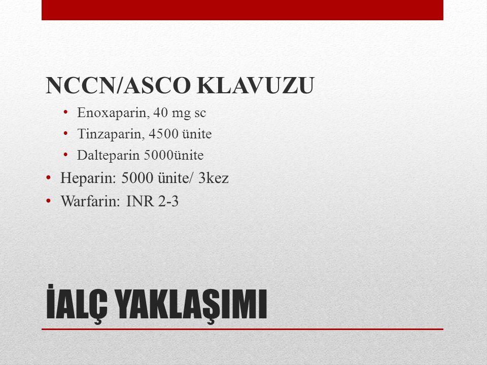 İALÇ YAKLAŞIMI NCCN/ASCO KLAVUZU Heparin: 5000 ünite/ 3kez