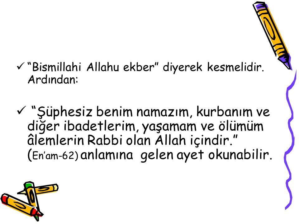 Bismillahi Allahu ekber diyerek kesmelidir. Ardından: