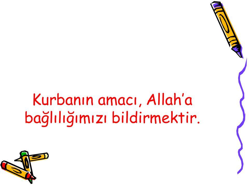 Kurbanın amacı, Allah'a bağlılığımızı bildirmektir.