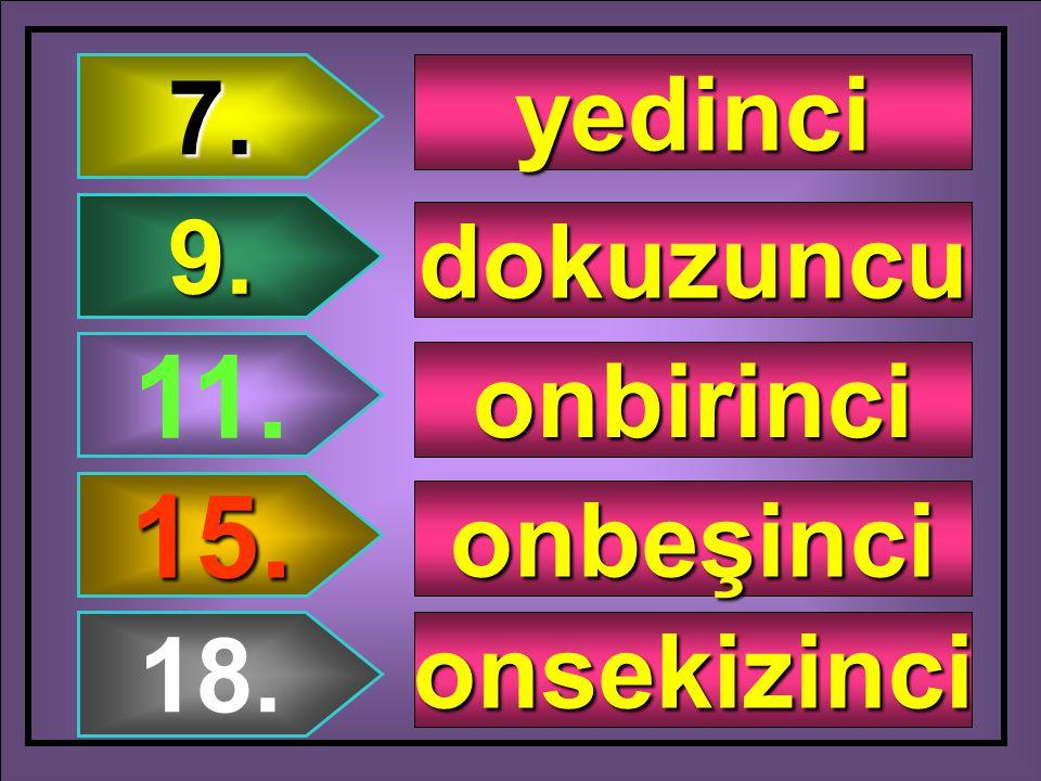 7. yedinci 9. dokuzuncu 11. onbirinci 15. onbeşinci 18. onsekizinci
