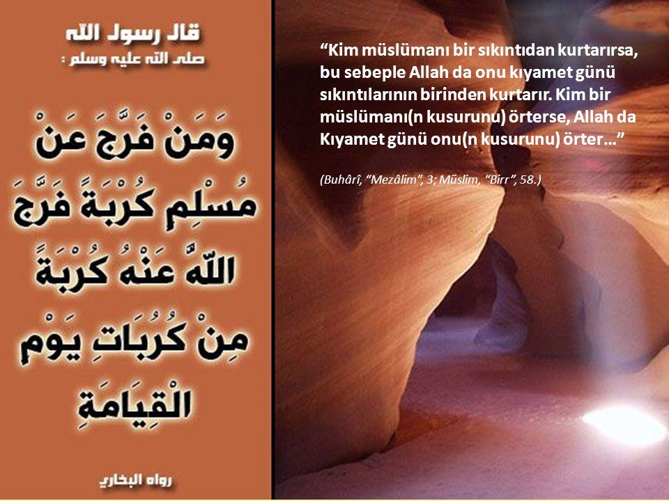 Kim müslümanı bir sıkıntıdan kurtarırsa, bu sebeple Allah da onu kıyamet günü sıkıntılarının birinden kurtarır. Kim bir müslümanı(n kusurunu) örterse, Allah da Kıyamet günü onu(n kusurunu) örter…