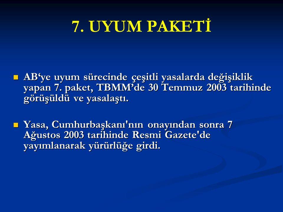 7. UYUM PAKETİ AB'ye uyum sürecinde çeşitli yasalarda değişiklik yapan 7. paket, TBMM'de 30 Temmuz 2003 tarihinde görüşüldü ve yasalaştı.