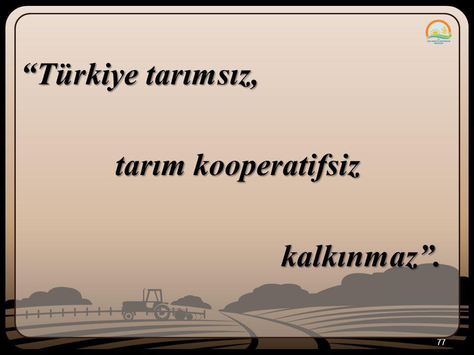 Türkiye tarımsız, tarım kooperatifsiz kalkınmaz .