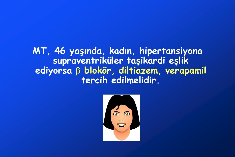 MT, 46 yaşında, kadın, hipertansiyona supraventriküler taşikardi eşlik ediyorsa  blokör, diltiazem, verapamil tercih edilmelidir.