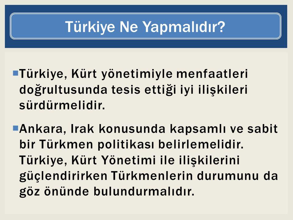 Türkiye Ne Yapmalıdır Türkiye, Kürt yönetimiyle menfaatleri doğrultusunda tesis ettiği iyi ilişkileri sürdürmelidir.