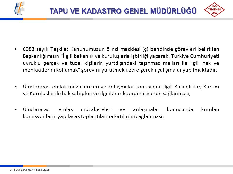 6083 sayılı Teşkilat Kanunumuzun 5 nci maddesi (ç) bendinde görevleri belirtilen Başkanlığımızın İlgili bakanlık ve kuruluşlarla işbirliği yaparak, Türkiye Cumhuriyeti uyruklu gerçek ve tüzel kişilerin yurtdışındaki taşınmaz malları ile ilgili hak ve menfaatlerini kollamak görevini yürütmek üzere gerekli çalışmalar yapılmaktadır.