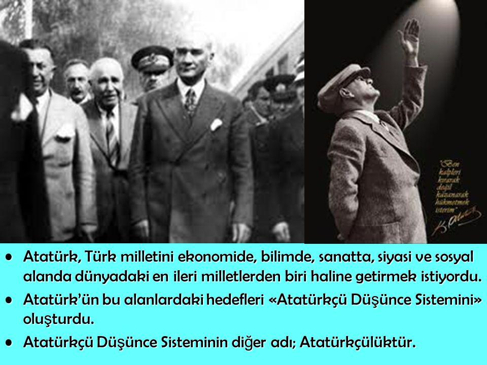 Atatürk, Türk milletini ekonomide, bilimde, sanatta, siyasi ve sosyal alanda dünyadaki en ileri milletlerden biri haline getirmek istiyordu.