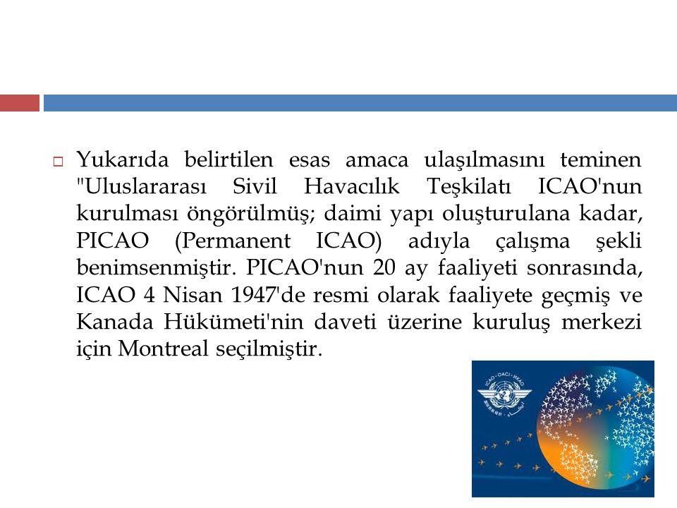 Yukarıda belirtilen esas amaca ulaşılmasını teminen Uluslararası Sivil Havacılık Teşkilatı ICAO nun kurulması öngörülmüş; daimi yapı oluşturulana kadar, PICAO (Permanent ICAO) adıyla çalışma şekli benimsenmiştir.