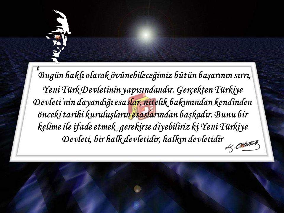 'Bugün haklı olarak övünebileceğimiz bütün başarının sırrı, Yeni Türk Devletinin yapısındandır.