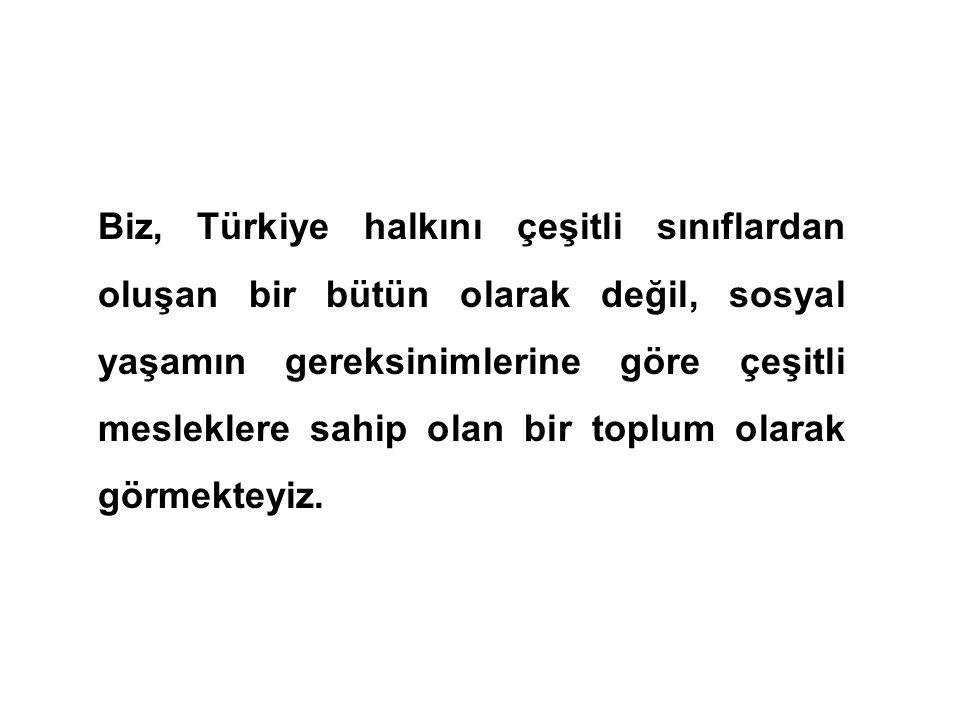 Biz, Türkiye halkını çeşitli sınıflardan oluşan bir bütün olarak değil, sosyal yaşamın gereksinimlerine göre çeşitli mesleklere sahip olan bir toplum olarak görmekteyiz.