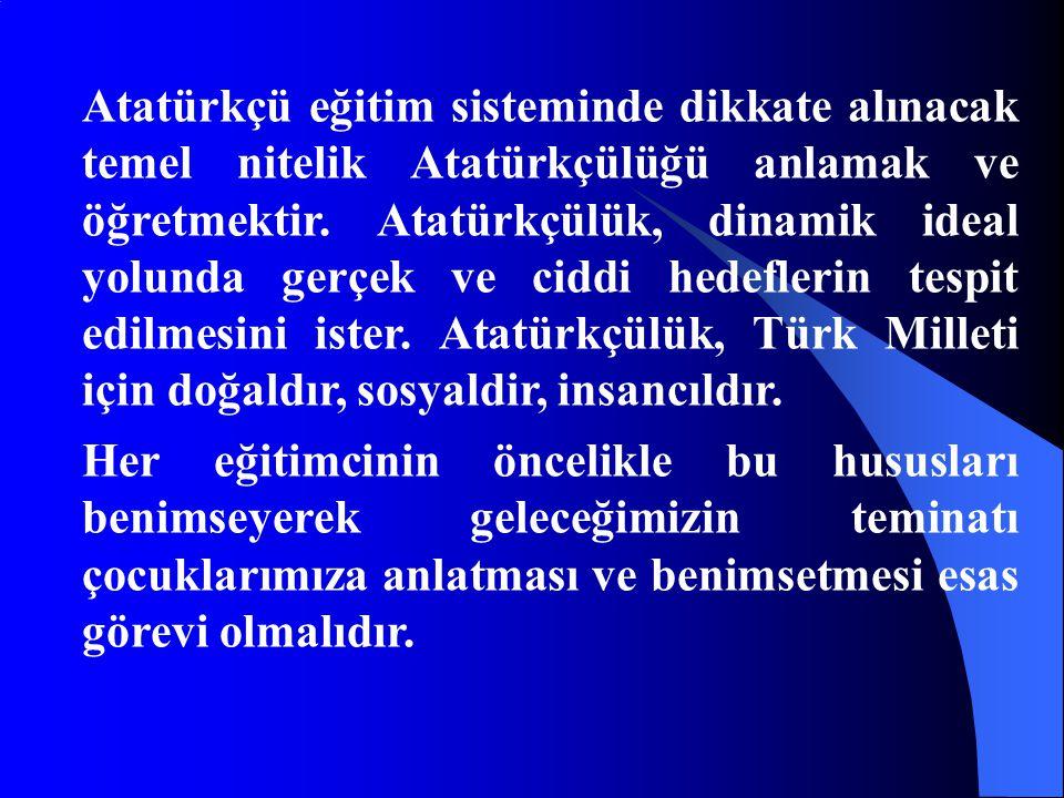 Atatürkçü eğitim sisteminde dikkate alınacak temel nitelik Atatürkçülüğü anlamak ve öğretmektir. Atatürkçülük, dinamik ideal yolunda gerçek ve ciddi hedeflerin tespit edilmesini ister. Atatürkçülük, Türk Milleti için doğaldır, sosyaldir, insancıldır.