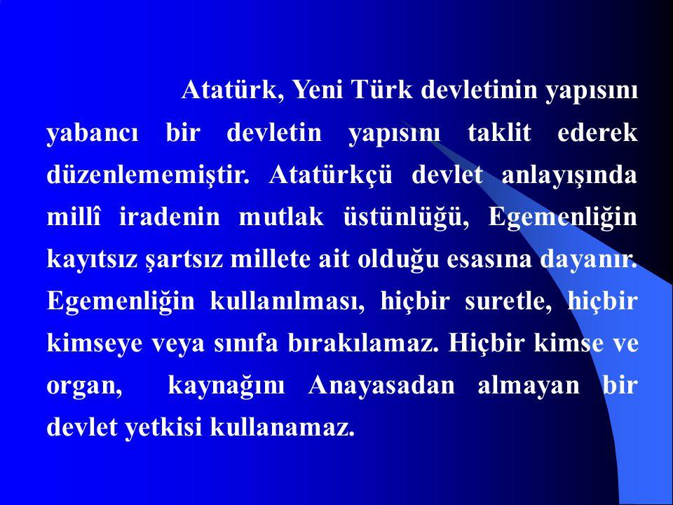 Atatürk, Yeni Türk devletinin yapısını yabancı bir devletin yapısını taklit ederek düzenlememiştir.