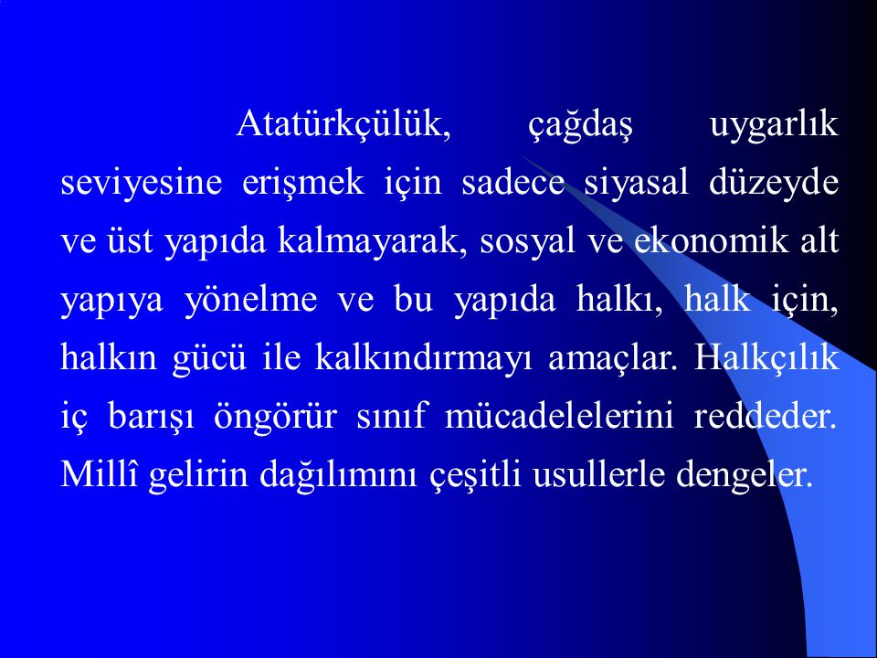 Atatürkçülük, çağdaş uygarlık seviyesine erişmek için sadece siyasal düzeyde ve üst yapıda kalmayarak, sosyal ve ekonomik alt yapıya yönelme ve bu yapıda halkı, halk için, halkın gücü ile kalkındırmayı amaçlar.