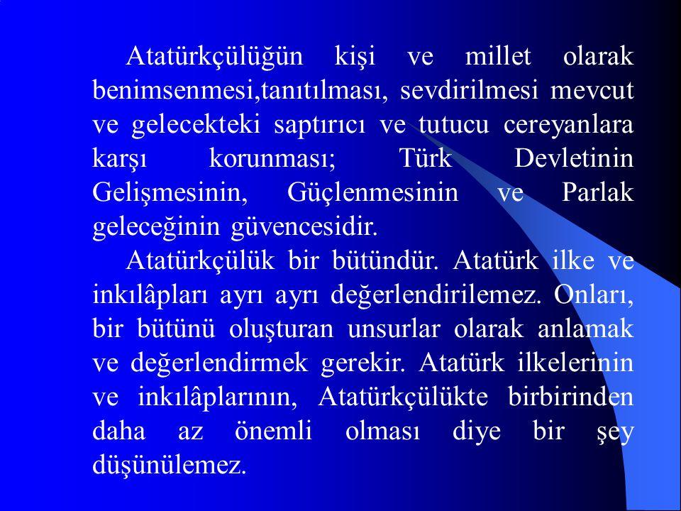 Atatürkçülüğün kişi ve millet olarak benimsenmesi,tanıtılması, sevdirilmesi mevcut ve gelecekteki saptırıcı ve tutucu cereyanlara karşı korunması; Türk Devletinin Gelişmesinin, Güçlenmesinin ve Parlak geleceğinin güvencesidir.